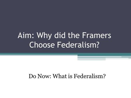 Aim: Why did the Framers Choose Federalism? Do Now: What is Federalism?