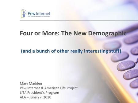 Four or More: The New Demographic Mary Madden Pew Internet & American Life Project LITA President's Program ALA – June 27, 2010 (and a bunch of other really.
