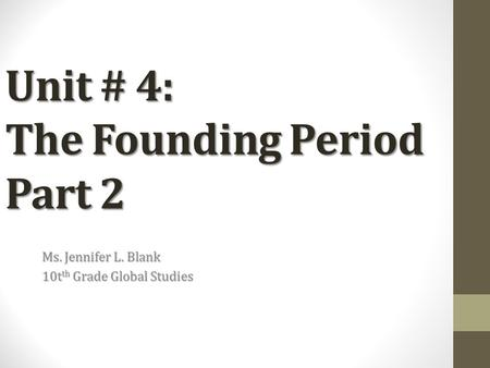 Unit # 4: The Founding Period Part 2 Ms. Jennifer L. Blank 10t th Grade Global Studies.