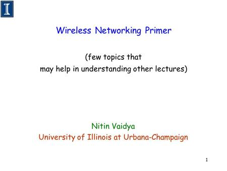 1 Wireless Networking Primer (few topics that may help in understanding other lectures) Nitin Vaidya University of Illinois at Urbana-Champaign.
