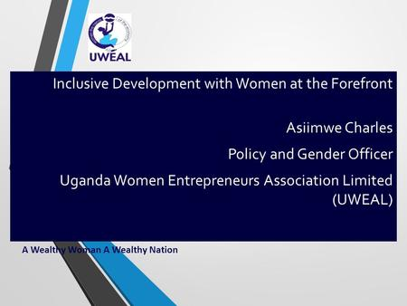A Wealthy Woman A Wealthy Nation Inclusive Development with Women at the Forefront Asiimwe Charles Policy and Gender Officer Uganda Women Entrepreneurs.