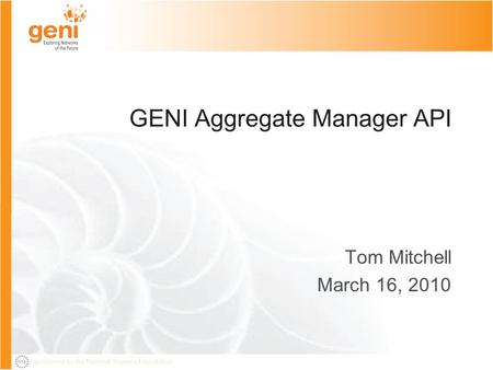 Sponsored by the National Science Foundation GENI Aggregate Manager API Tom Mitchell March 16, 2010.