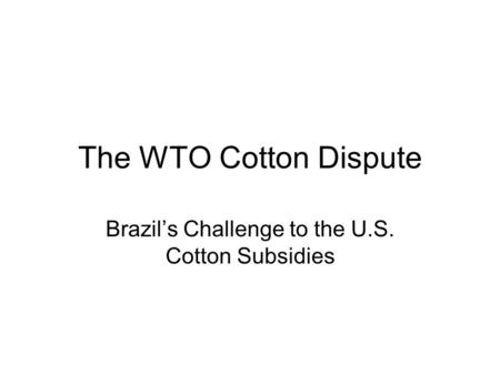 The WTO Cotton Dispute Brazil's Challenge to the U.S. Cotton Subsidies.