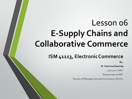 Lesson 06 Lesson 06 E-Supply Chains and Collaborative Commerce ISM 41113, Electronic Commerce By: M. Fathima Rashida Lecturer in MIT Department of MIT.