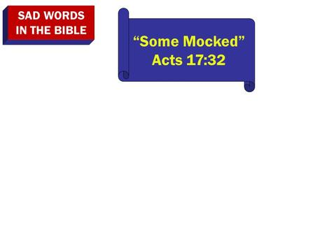"SAD WORDS IN THE BIBLE ""Some Mocked"" Acts 17:32. SAD WORDS IN THE BIBLE ""Some Mocked"" Acts 17:32 ""We Will Not Walk In It"" Jer. 6:16."