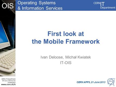 Operating Systems & Information Services CERN IT Department CH-1211 Geneva 23 Switzerland www.cern.ch/i t OIS First look at the Mobile Framework Ivan Deloose,