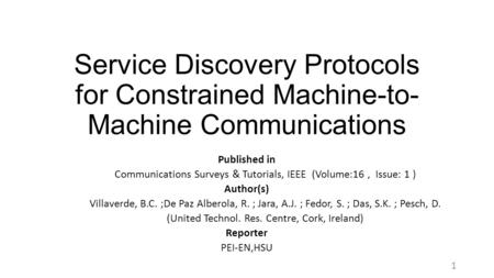Service Discovery Protocols for Constrained Machine-to- Machine Communications Published in Communications Surveys & Tutorials, IEEE (Volume:16, Issue: