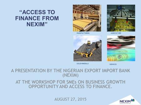 """ACCESS TO FINANCE FROM NEXIM"" A PRESENTATION BY THE NIGERIAN EXPORT IMPORT BANK (NEXIM) AT THE WORKSHOP FOR SMEs ON BUSINESS GROWTH OPPORTUNITY AND ACCESS."