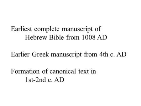 Earliest complete manuscript of Hebrew Bible from 1008 AD Earlier Greek manuscript from 4th c. AD Formation of canonical text in 1st-2nd c. AD.