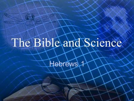 The Bible and Science Hebrews 1 Hebrews 1:1-3 God, who at sundry times and in divers manners spake in time past unto the fathers by the prophets,