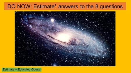 DO NOW: Estimate* answers to the 8 questions Estimate = Educated Guess.