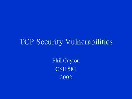 TCP Security Vulnerabilities Phil Cayton CSE 581 2002.