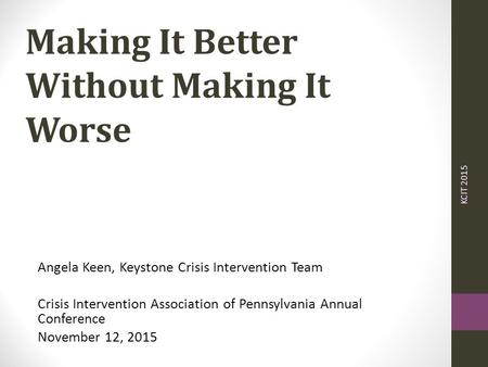 Making It Better Without Making It Worse Angela Keen, Keystone Crisis Intervention Team Crisis Intervention Association of Pennsylvania Annual Conference.