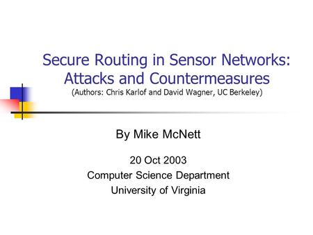 By Mike McNett 20 Oct 2003 Computer Science Department University of Virginia Secure Routing in Sensor Networks: Attacks and Countermeasures (Authors: