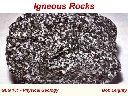 GLG 101 - Physical Geology Bob Leighty Igneous Rocks.