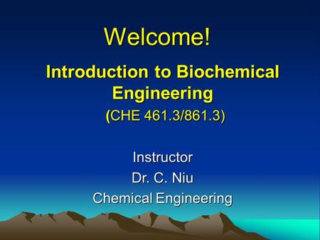 Welcome! Introduction to Biochemical Engineering (CHE 461.3/861.3) Instructor Dr. C. Niu Chemical Engineering.