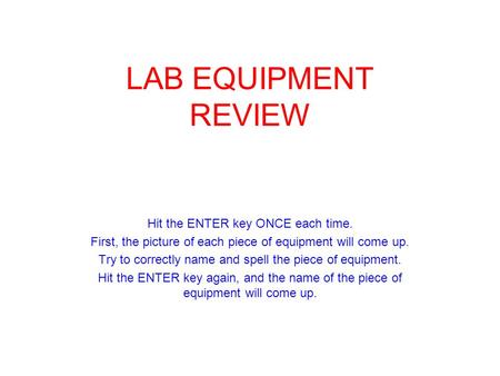 LAB EQUIPMENT REVIEW Hit the ENTER key ONCE each time. First, the picture of each piece of equipment will come up. Try to correctly name and spell the.