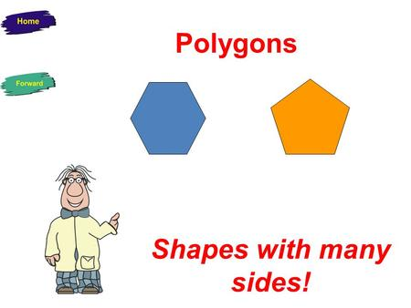 Polygons Shapes with many sides! Two-dimensional Shapes (2D) These shapes are flat and can only be drawn on paper. They have two dimensions – length.