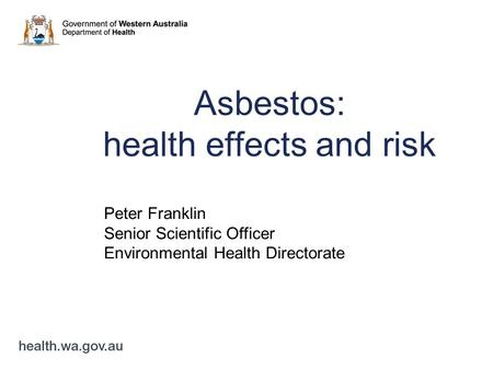 Asbestos: health effects and risk Peter Franklin Senior Scientific Officer Environmental Health Directorate.
