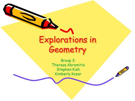 Explorations in Geometry Group 3: Theresa Abromitis Stephen Kish Kimberly Kozar.