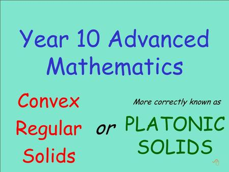 Year 10 Advanced Mathematics or Convex Regular Solids PLATONIC SOLIDS More correctly known as 