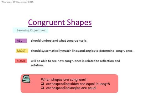 Thursday, 17 December 2015 Congruent Shapes Learning Objectives: ALL should understand what congruence is. MOST should systematically match lines and angles.