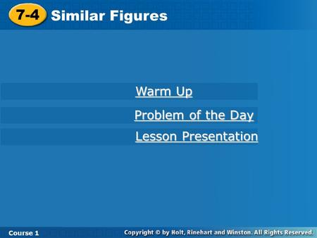 Course 1 7-4 Similar Figures 7-4 Similar Figures Course 1 Warm Up Warm Up Lesson Presentation Lesson Presentation Problem of the Day Problem of the Day.
