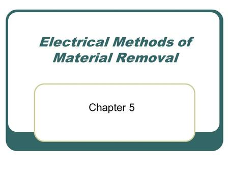 Electrical Methods of Material Removal Chapter 5.