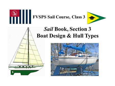 FVSPS Sail Course, Class 3 Sail Book, Section 3 Boat Design & Hull Types.