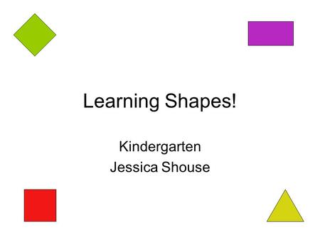Learning Shapes! Kindergarten Jessica Shouse. Shapes Circle Triangle Star Square Rectangle Diamond.
