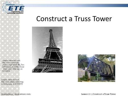 Available at:  Lesson 2.1, Construct a Truss Tower Construct a Truss Tower Graphic retrieved from,  photos.org/Paris/Eiffel_Tow.