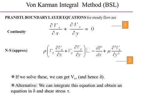 Von Karman Integral Method (BSL) PRANDTL BOUNDARY LAYER EQUATIONS for steady flow are Continuity N-S (approx) 12  If we solve these, we can get V x, (and.