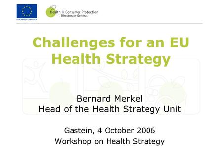 Challenges for an EU Health Strategy Bernard Merkel Head of the Health Strategy Unit Gastein, 4 October 2006 Workshop on Health Strategy.