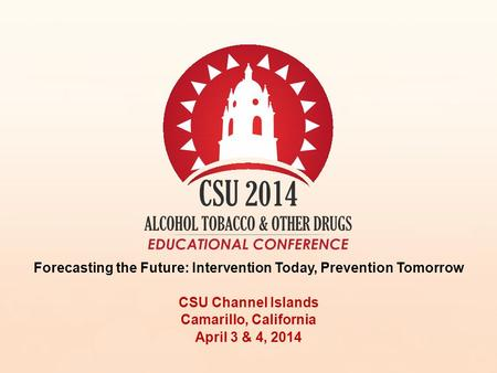 Forecasting the Future: Intervention Today, Prevention Tomorrow CSU Channel Islands Camarillo, California April 3 & 4, 2014.