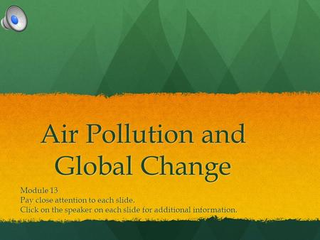 Air Pollution and Global Change Module 13 Pay close attention to each slide. Click on the speaker on each slide for additional information.