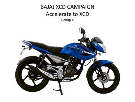 BAJAJ XCD CAMPAIGN Accelerate to XCD Group 4. Flow of Presentation Automobile IndustryCreative BriefBajaj XCD 125Bajaj XCD 135Bajaj XCD Campaign Gaps.