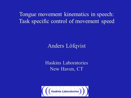 Tongue movement kinematics in speech: Task specific control of movement speed Anders Löfqvist Haskins Laboratories New Haven, CT.