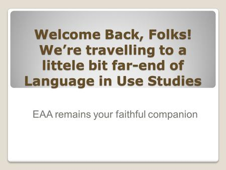 Welcome Back, Folks! We're travelling to a littele bit far-end of Language in Use Studies EAA remains your faithful companion.