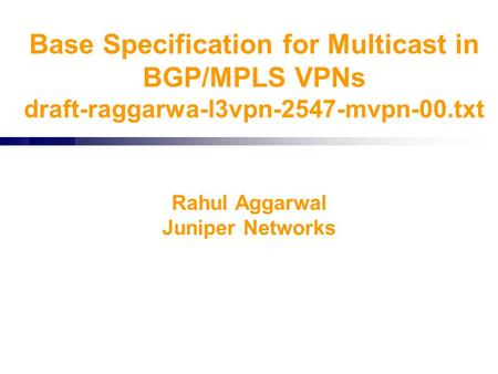 Base Specification for Multicast in BGP/MPLS VPNs draft-raggarwa-l3vpn-2547-mvpn-00.txt Rahul Aggarwal Juniper Networks.