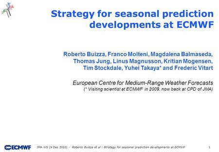 JMA WS (9 Dec 2010) - Roberto Buizza et al : Strategy for seasonal prediction developments at ECMWF 1 Strategy for seasonal prediction developments at.