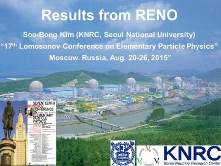 "Results from RENO Soo-Bong Kim (KNRC, Seoul National University) ""17 th Lomosonov Conference on Elementary Particle Physics"" Moscow. Russia, Aug. 20-26,"