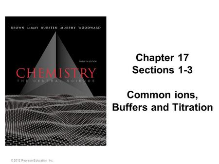 Chapter 17 Sections 1-3 Common ions, Buffers and Titration © 2012 Pearson Education, Inc.
