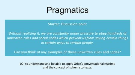 Pragmatics LO: to understand and be able to apply Grice's conversational maxims and the concept of schema to texts. Starter: Discussion point Without realising.