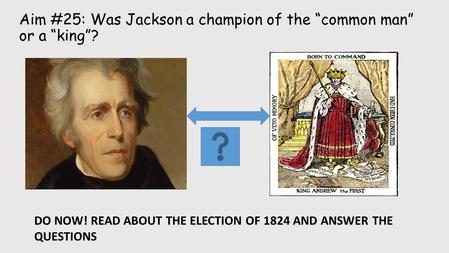 "Aim #25: Was Jackson a champion of the ""common man"" or a ""king""? Subtitle DO NOW! READ ABOUT THE ELECTION OF 1824 AND ANSWER THE QUESTIONS."