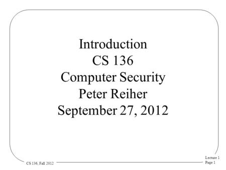 Lecture 1 Page 1 CS 136, Fall 2012 Introduction CS 136 Computer Security Peter Reiher September 27, 2012.