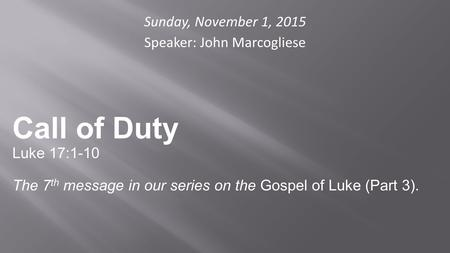 Sunday, November 1, 2015 Speaker: John Marcogliese Call of Duty Luke 17:1-10 The 7 th message in our series on the Gospel of Luke (Part 3).