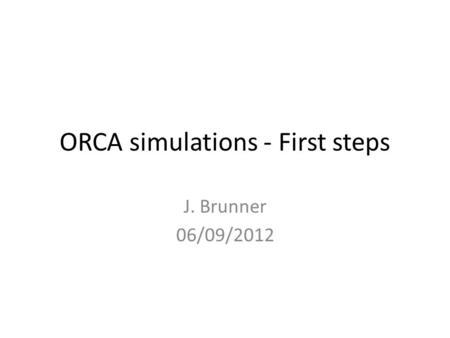 ORCA simulations - First steps J. Brunner 06/09/2012.
