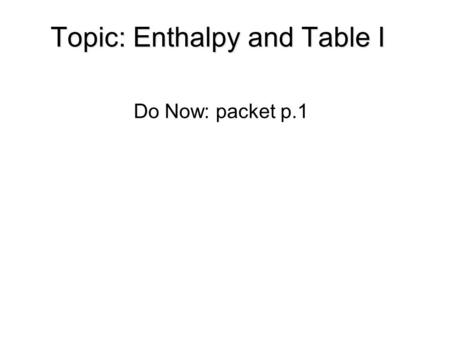 Topic: Enthalpy and Table I Do Now: packet p.1. Chemistry is the study of matter and energy. So far we have learned about the types of matter and how.
