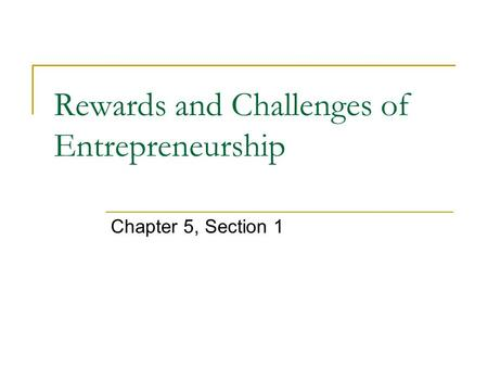 Rewards and Challenges of Entrepreneurship Chapter 5, Section 1.