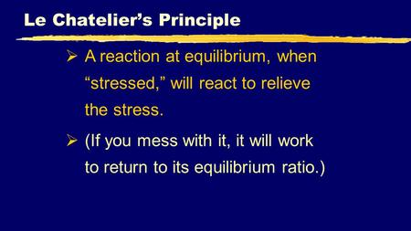 "Le Chatelier's Principle  A reaction at equilibrium, when ""stressed,"" will react to relieve the stress.  (If you mess with it, it will work to return."